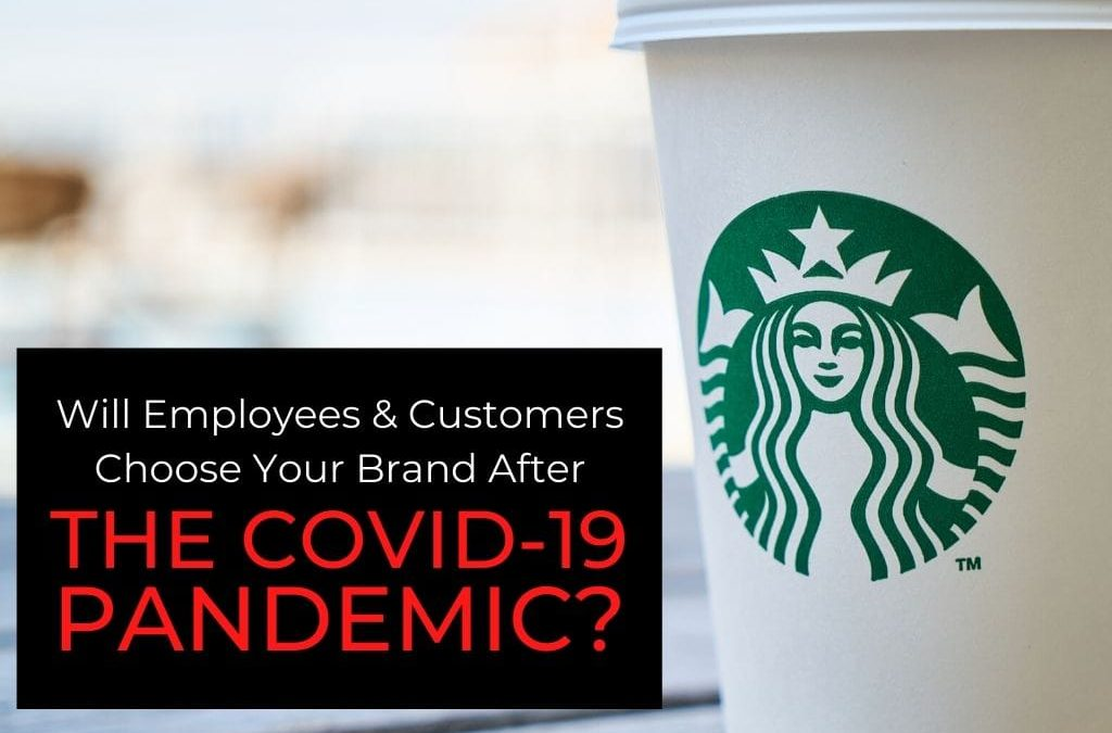 Will Employees & Customers Choose Your Brand After The COVID-19 Pandemic?