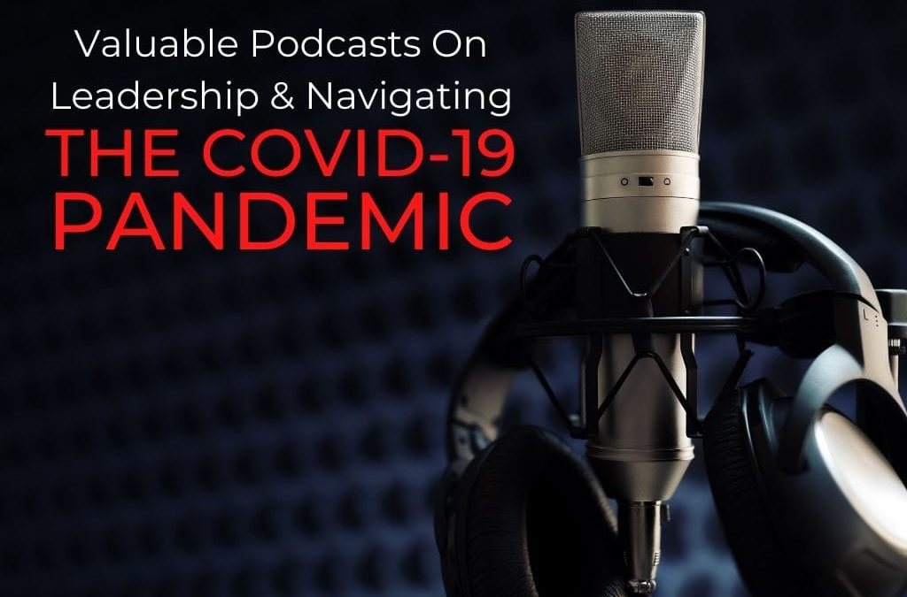 Valuable Podcasts On Leadership & Navigating The COVID-19 Pandemic